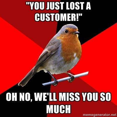 "Retail Robin - ""you just lost a customer!"" oh no, we'll miss you so much:"