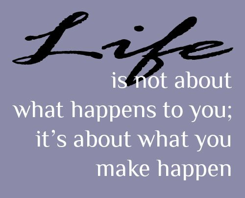 life is not about what happens to you; it's about what you make happen