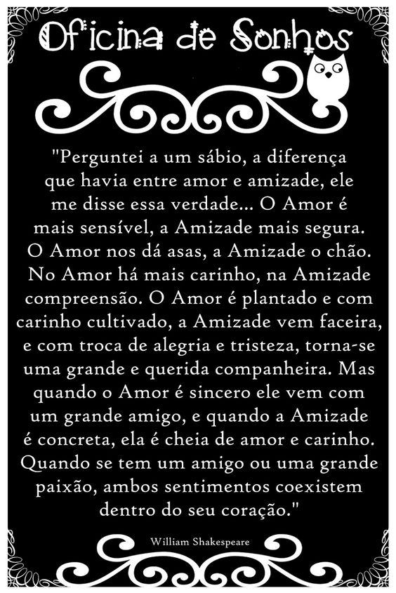 """"""" Perguntei a um sábio, a diferença que havia entre amor e amizade, ele me disse essa verdade... O Amor é mais sensível, a Amizade ma..."""