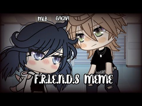 F R I E N D S Meme Mlb Gachalife Adrinette Youtube Memes Alcohol Ink Crafts Anime