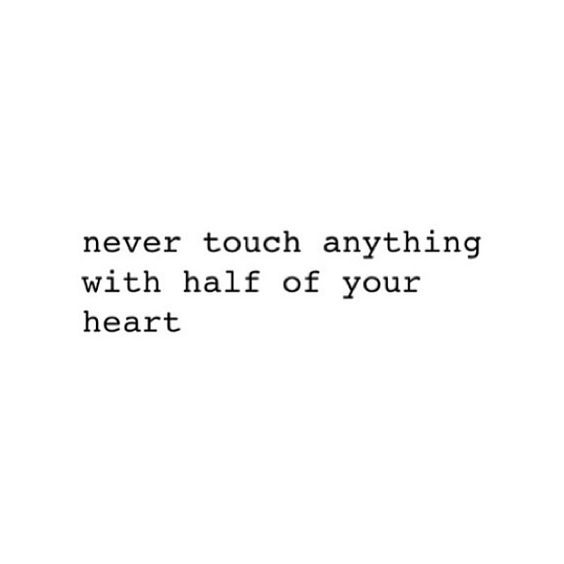 Never touch anything with half of your heart.:
