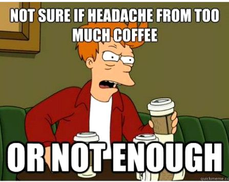 Not sure if headache from too much coffee or not enough