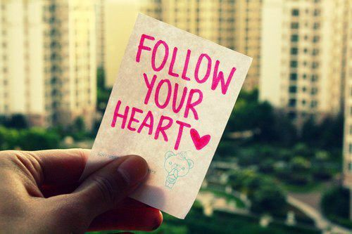 Always follow your heart ♥ It will never be wrong