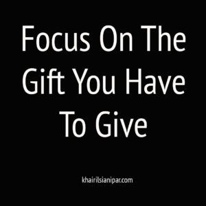 Focus on the gift you have to give - success daily reminder(khairilsianipar.com)