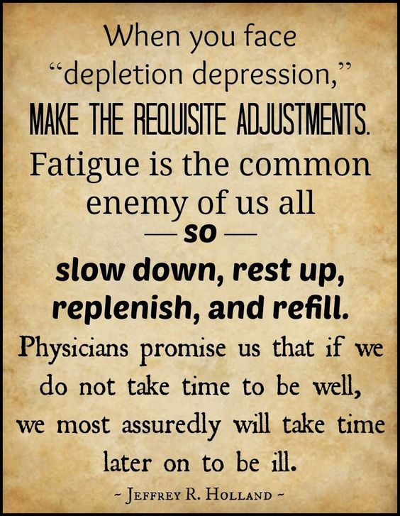 Fatigue is the common enemy of us all - so - slow down, rest up, replenish, and refill.