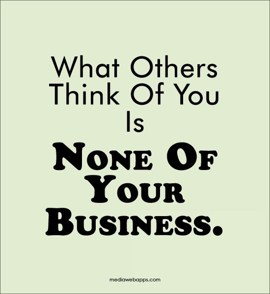 Pinterest Thinking Of You Quotes: What Others Think Of You Is None Of Your Business. #Quote