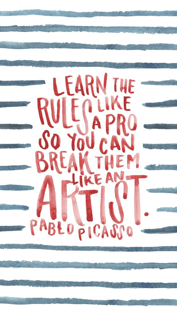 """Learn the rules like a pro, so you can break them like an Artist."" Pablo Picasso:"