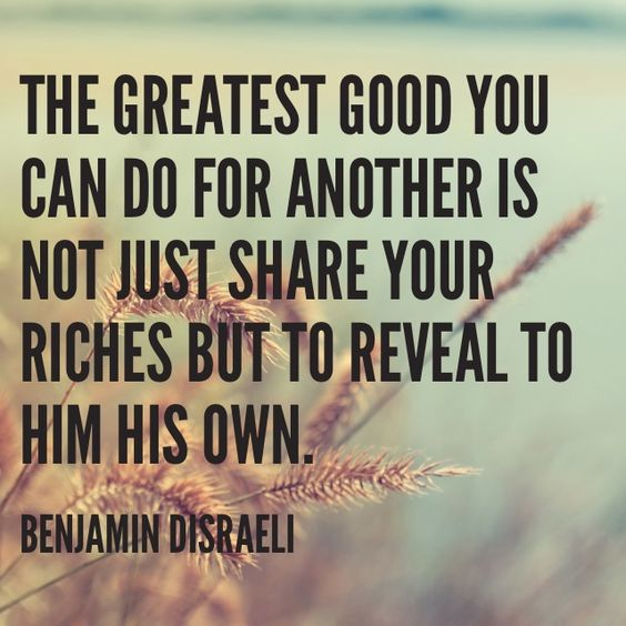 """The greatest good you can do for another is not just share your riches but to reveal to him his own."" - Bejamin Disraeli"