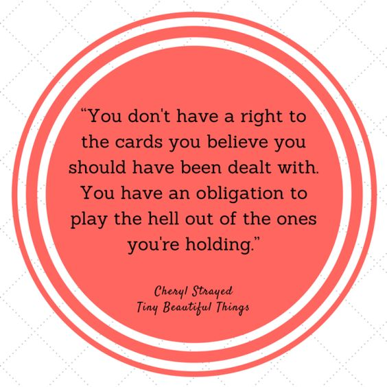 """""""You don't have a right to the cards you believe you should have been dealt with. You have an obligation to play the hell out of the ones you're holding.""""  - Cheryl Strayed, """"Tiny Beautiful Things: Advice on Love and Life from Dear Sugar"""""""