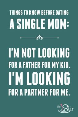 "Advice Before Dating a Single Mom: ""Believe it or not, I'm not looking for a father for my kid. I'm looking for a partner for me. If we work, then we can talk about whether you'll be a part of my kid's life. Don't just assume I'm dying for someone to be a father figure. He has a dad and it isn't you."""