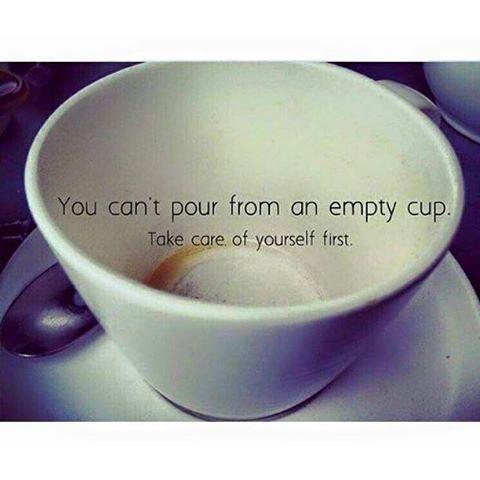 you can't pour from an empty cup, take care of yourself first