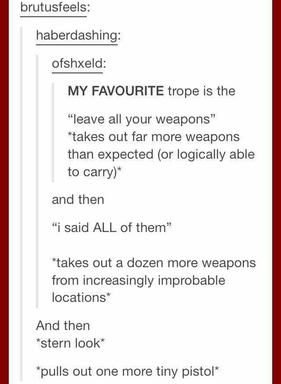 And then *walks through metal detector*  **metal detector goes off**  ***sighs***  **** steps back and pulls out a small dagger and places it in the pile of weapons****