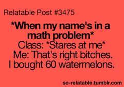 When my name is in a math problem. Class: stares at me. Me: that's right bitches. I bought 60 watermelons.