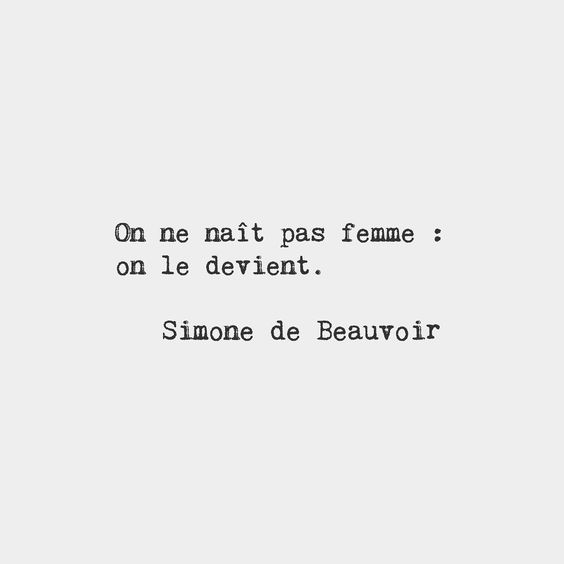One is not born but rather becomes a woman. Simone de Beauvoir French writer