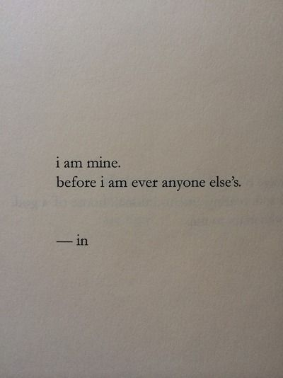 exactly I am mine I'm not someones possession, trophy I don't belong to no one but myself ..perfect quote