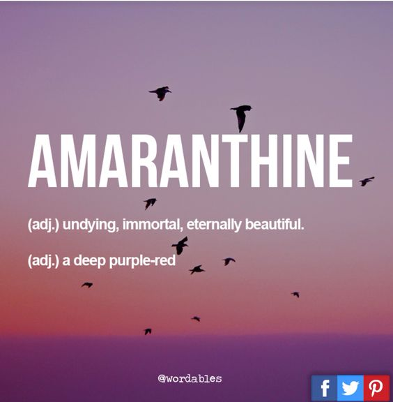 Amaranthine: Undying, immortal, eternally beautiful.
