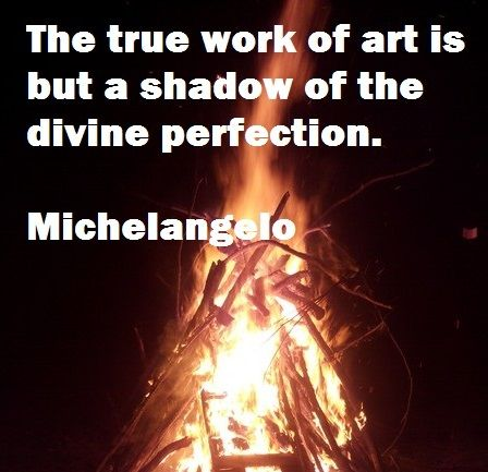 The true work of art is but a shadow of the divine perfection.  - Michelangelo