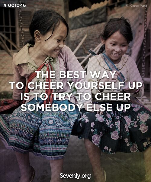 """The best way to cheer yourself up is to try to cheer somebody else up"""
