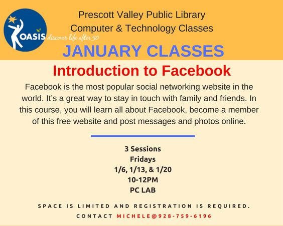 Introduction to Facebook  3 Sessions Dates: 1/6, 1/13 & 1/20 (Fridays) Time: 10-12PM Location: PC Lab at the Prescott Valley Public Library    Registration is required.