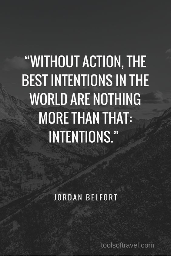 """Without action, the best intentions in the world are nothing more than that: intentions."" – Jordan Belfort"