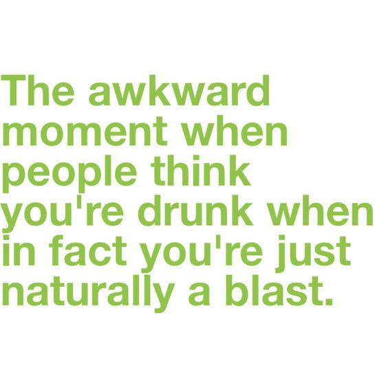 The awkward moment when people think you're drunk, and you're not. my life.