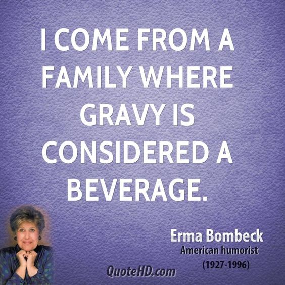 Erma Bombeck Haha! Oh, I love her. :-) Maybe we are related from somewhere way back.