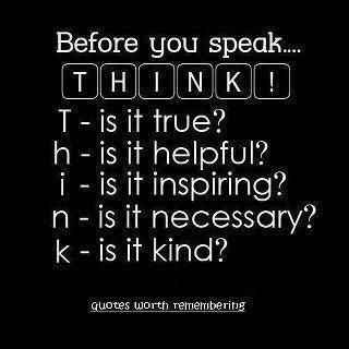before you speak...think :)