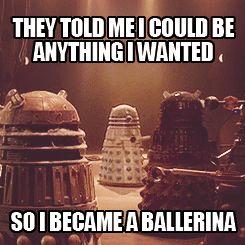 You go ballerina dalek, follow your dreams