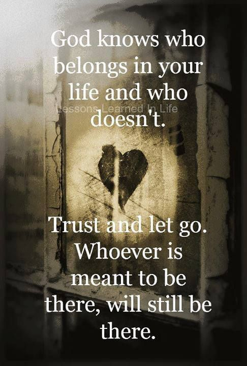 God knows who belongs in your life and who doesn't. Trust ...