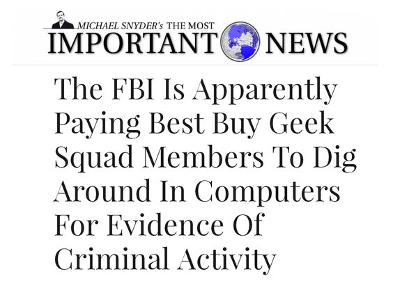 his Geek Squad member had been paid $500 for digging around in customers' computers and reporting his findings to the FBI.  Check it out here http://themostimportantnews.com/archives/the-fbi-is-apparently-paying-best-buy-geek-squad-members-to-dig-around-in-computers-for-evidence-of-criminal-activity