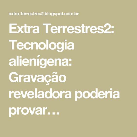 Extra Terrestres2: Tecnologia alienígena: Gravação reveladora poderia provar…