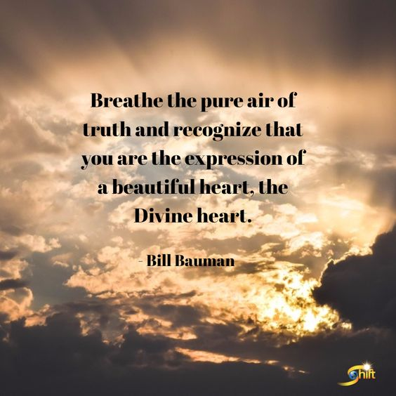 """""""Breathe the pure air of truth and recognize that you are the expression of a beautiful heart, the Divine heart."""" -Bill Bauman  http://theshiftnetwork.com/?utm_source=pinterest&utm_medium=social&utm_campaign=quote-board"""