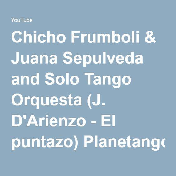 Chicho Frumboli & Juana Sepulveda and Solo Tango Orquesta (J. D'Arienzo - El puntazo) Planetango-11 - YouTube
