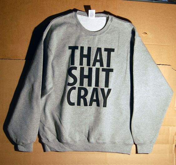 That Sh& Cray mature Sweatshirt Limited Print All Sizes by scstees. $20.00 USD, via Etsy.