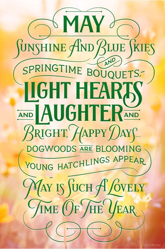 Sunshine and blue skies and springtime bouquets,-- Light hearts and laughter and bright, happy days... Dogwoods are blooming young hatchlings appear May is such a lovely time of the year.