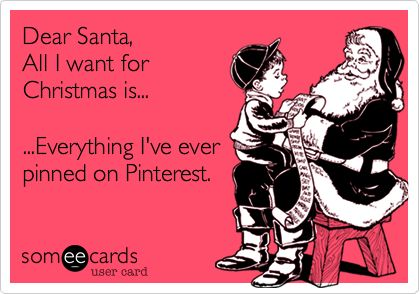 Dear Santa, All I want for Christmas is... ...Everything I've ever pinned on Pinterest. HA HA HA.... Or just a Joanne's, Michaels or Hobby Lobby so that I can make all the stuff I see on Pinterest. ooh, and Santa, throw in a Whole Foods too cause I'm gonna need to do some cooking!