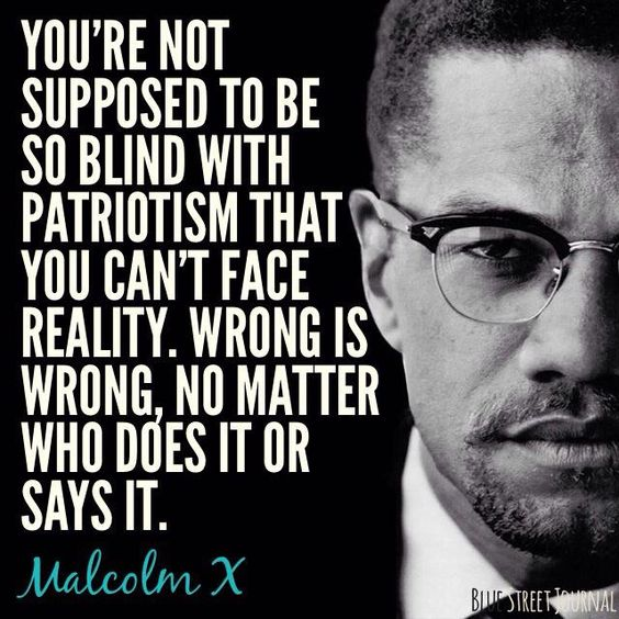 """""""You're not supposed to be so blind with patriotism that you can't face reality. Wrong is wrong, no matter who does it or says it."""" - Malcolm X"""
