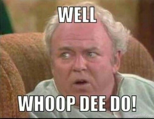 Image result for Archie Bunker Whoop De doo