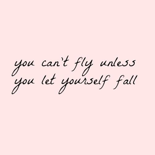 You can't fly unless, You let yourself fall