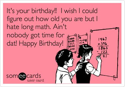 Its your birthday I wish I could figure out how old you are but – Sarcastic Birthday Greetings