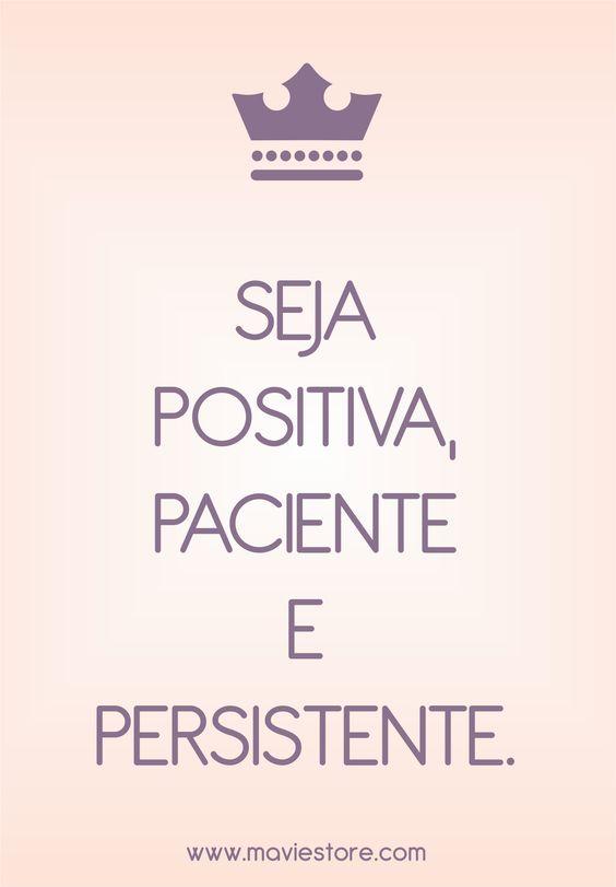 Seja positiva, paciente e persistente! Sempre! :):
