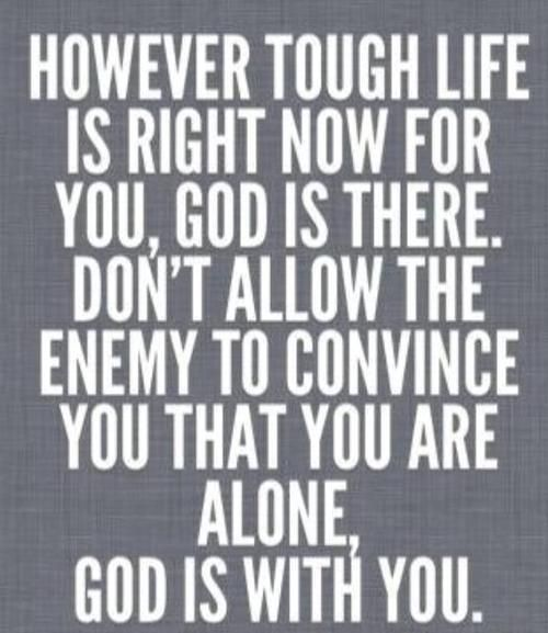 However tough life is right now for you, God is there. Don't allow the enemy to convince you that you are alone. God is with you.