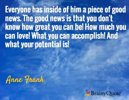 Everyone has inside of him a piece of good news. The good news is that you don't know how great you can be! How much you can love! What you can accomplish! And what your potential is! / Anne Frank