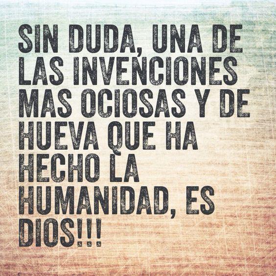 Sin duda, una de las invenciones mas ociosas y de hueva que ha hecho la humanidad, es dios!!!
