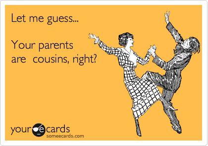 Let me guess... Your parents are cousins, right?