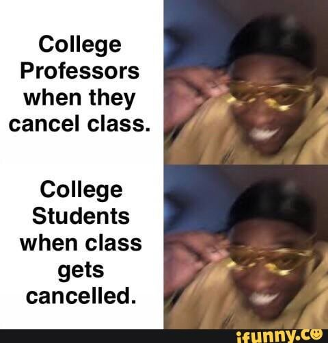 College Professors When They Cancel Class College Students When Class Gets Cancelled Ifunny College Memes College Professor Funny College Memes