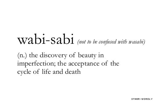 Wabi-sabi nurtures all that is authentic by acknowledging three simple realities: nothing lasts, nothing is finished, and nothing is perfect.