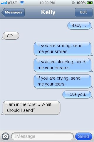 Baby ...  ???  If you are smiling, send me your smiles  If you are sleeping, send me your dreams.  If you are crying, send me your tears...  I love you.  I am in the toilet... What should I send?