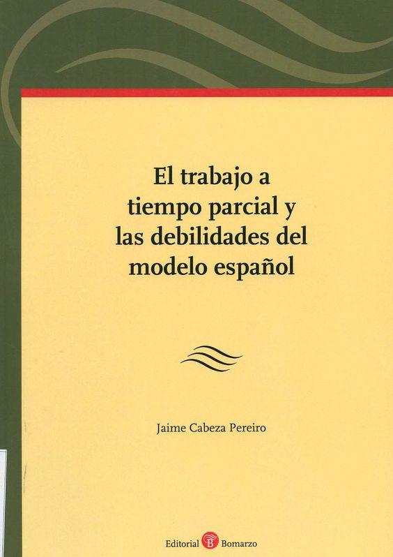 El trabajo a tiempo parcial y las debilidades del modelo español / Jaime Cabeza Pereiro. -  Albacete : Bomarzo, 2013