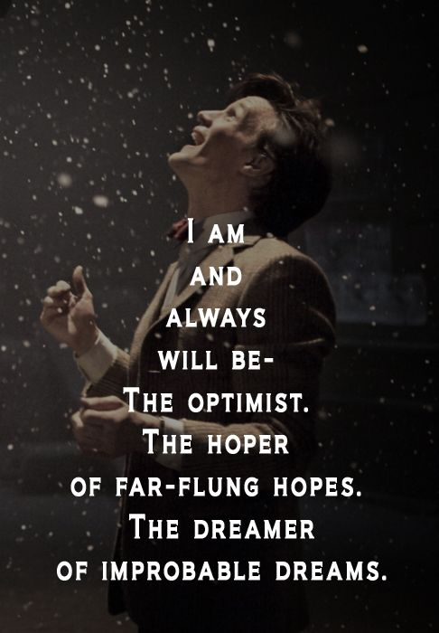 """I am and always will be the optimist, the hoper of far-flung hopes, the dreamer of improbable dreams."" -The Doctor #doctorwho #mattsmith #eleven"